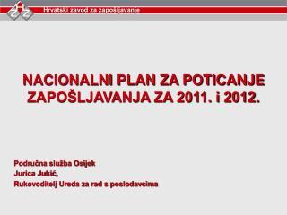 NACIONALNI PLAN ZA POTICANJE ZAPOŠLJAVANJA ZA 2011. i 2012. Područna služba Osijek Jurica Jukić,