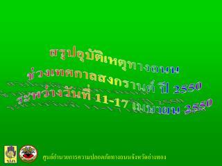 สรุปอุบัติเหตุทางถนน ช่วงเทศกาลสงกรานต์ ปี 2550 ระหว่างวันที่ 11-17 เมษายน 2550