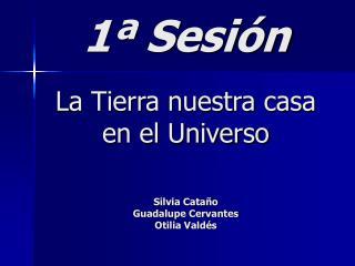 1ª Sesión La Tierra nuestra casa en el Universo Silvia Cataño  Guadalupe Cervantes Otilia Valdés