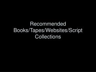 Recommended Books/Tapes/Websites/Script Collections