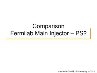 Comparison  Fermilab Main Injector � PS2