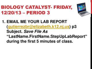 Biology Catalyst-  Fri day , 12 / 20 / 13 – PERIOD 3