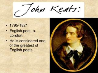 1795-1821 English poet, b. London.  He is considered one of the greatest of English poets.