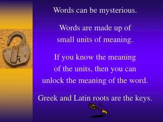 Words can be mysterious. Words are made up of  small units of meaning. If you know the meaning