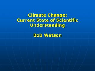 Climate Change: Current State of Scientific Understanding Bob Watson