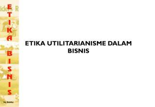 ETIKA UTILITARIANISME DALAM BISNIS