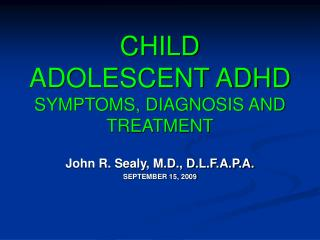 CHILD ADOLESCENT ADHD  SYMPTOMS, DIAGNOSIS AND TREATMENT