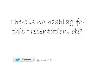 There is no hashtag for this presentation, ok?