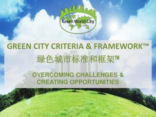 GREEN CITY CRITERIA & FRAMEWORK™ 绿色城市标准 和 框架™ OVERCOMING CHALLENGES &  CREATING OPPORTUNITIES