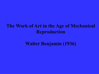 The Work of Art in the Age of Mechanical Reproduction Walter Benjamin (1936)
