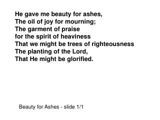He gave me beauty for ashes, The oil of joy for mourning; The garment of praise