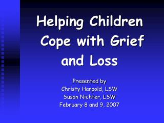 Helping Children  Cope with Grief  and Loss Presented by   Christy Harpold, LSW Susan Nichter, LSW