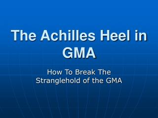 The Achilles Heel in GMA