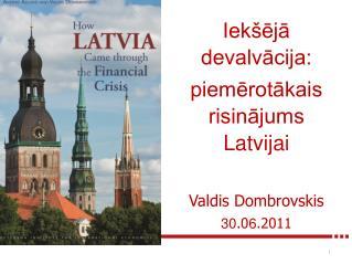 Iekšējā devalvācija: piemērotākais risinājums Latvijai Valdis Dombrovskis 30 .0 6 .2011