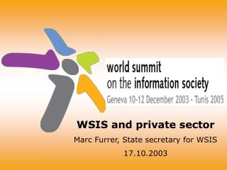 WSIS and private sector Marc Furrer, State secretary for WSIS 17.10.2003