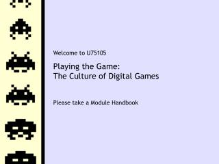 Welcome to U75105 Playing the Game: The Culture of Digital Games Please take a Module Handbook