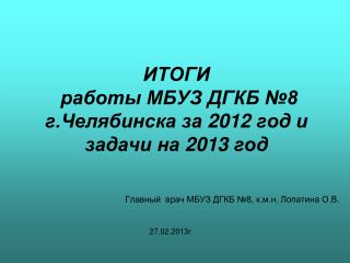ИТОГИ   работы МБУЗ ДГКБ №8  г.Челябинска за  2012  год и  задачи на  2013  год