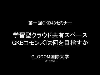 第一回 GKB48 セミナー 学習型クラウド共有スペース GKB コモンズは何を目指すか GLOCOM 国際大学 2013.10.30