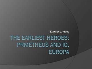 The earliest heroes:  prmetheus  and  io ,  europa