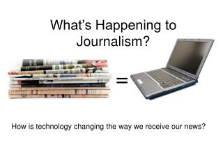 What's Happening to  Journalism?