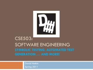 CSE503: Software Engineering Symbolic testing, automated test generation … and more!