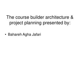 The course builder architecture & project planning presented by: