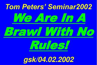 Tom Peters� Seminar2002  We Are In A Brawl With No Rules! gsk/04.02.2002