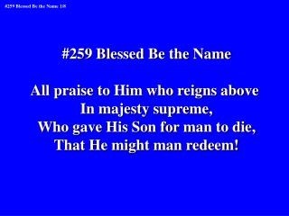 #259 Blessed Be the Name All praise to Him who reigns above  In majesty supreme,