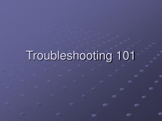 Troubleshooting 101