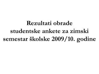Rezultati obrade  studentske ankete  za zimski semestar školske 2009/10. godine