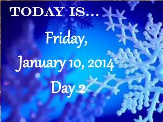 Friday,  January 10, 2014 Day  2