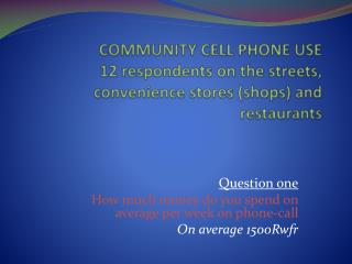 Question one How much money do you spend on average per week on phone-call On average 1500Rwfr