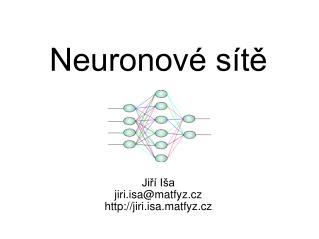 Neuronové sítě Jiří Iša jiri.isa@matfyz.cz jiri.isa.matfyz.cz