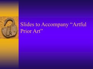 """Slides to Accompany """"Artful Prior Art"""""""