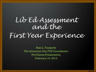 Lib Ed Assessment and the  First Year Experience Risa L. Faussette