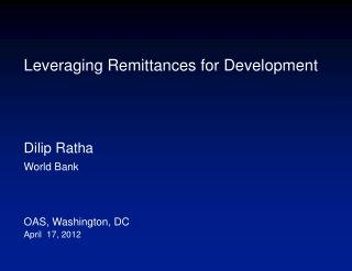 Leveraging Remittances for Development Dilip Ratha World Bank  OAS, Washington, DC April  17, 2012