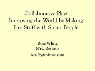 Collaborative Play:  Improving the World by Making Fun Stuff with Smart People