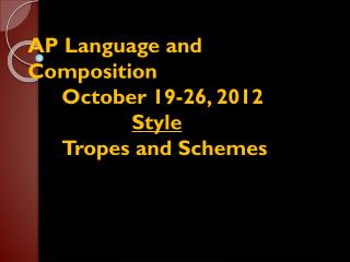 AP Language and Composition 	October 19-26, 2012 Style 	Tropes and Schemes