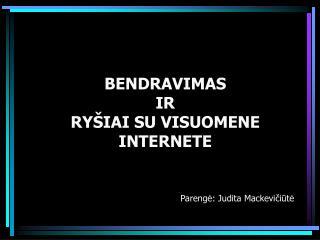BENDRAVIMAS  IR  RY ŠIAI SU VISUOMENE  INTERNETE