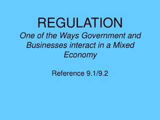 REGULATION One of the Ways Government and Businesses interact in a Mixed Economy