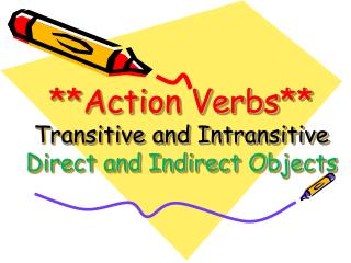 **Action Verbs** Transitive and Intransitive Direct and Indirect Objects