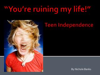 """You're ruining my life!"" 			Teen Independence"