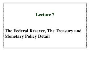 Lecture 7 The Federal Reserve, The Treasury and Monetary Policy Detail