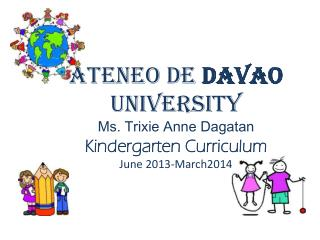 Ateneo de  Davao  University Ms. Trixie Anne  Dagatan Kindergarten Curriculum June 2013-March2014
