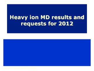 Heavy ion MD results and requests for 2012