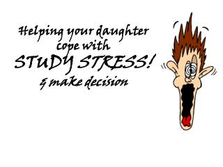Helping your daughter cope with  STUDY STRESS! & make decision