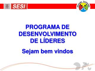 PROGRAMA DE DESENVOLVIMENTO DE LÍDERES Sejam bem vindos