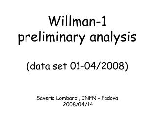 Willman-1  preliminary analysis (data set 01-04/2008) Saverio Lombardi, INFN - Padova  2008/04/14