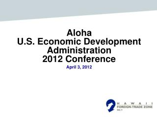 Aloha  U.S. Economic Development Administration 2012 Conference April 3, 2012