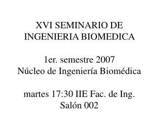 XVI SEMINARIO DE INGENIERIA BIOMEDICA   1er. semestre 2007 N cleo de Ingenier a Biom dica   martes 17:30 IIE Fac. de Ing